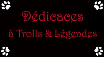 Dedicace a Trolls et legendes